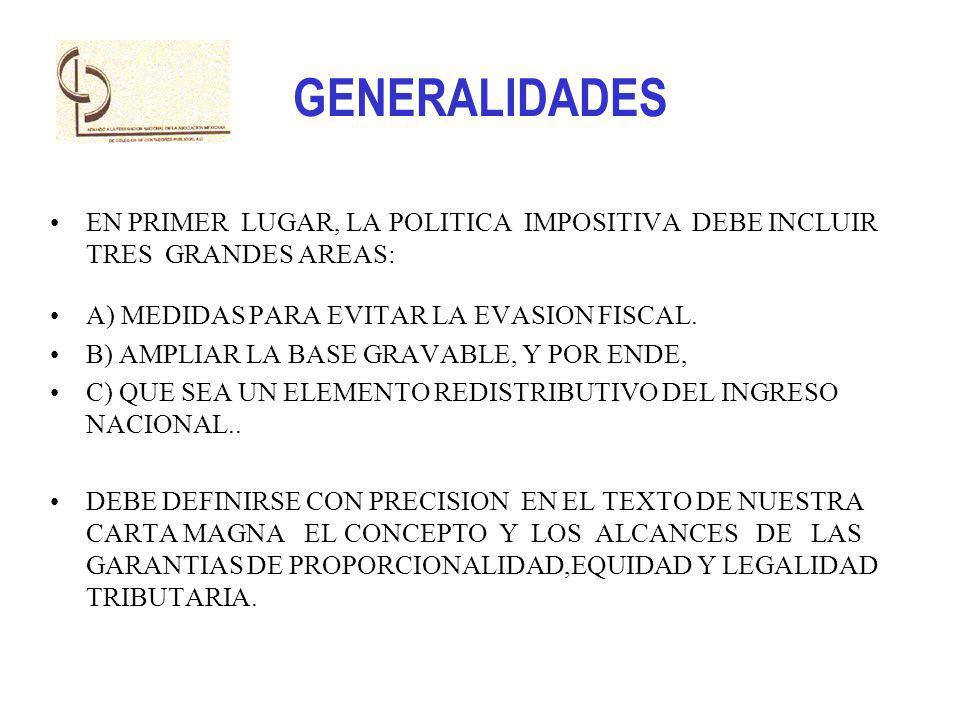 GENERALIDADES EN PRIMER LUGAR, LA POLITICA IMPOSITIVA DEBE INCLUIR TRES GRANDES AREAS: A) MEDIDAS PARA EVITAR LA EVASION FISCAL. B) AMPLIAR LA BASE GR
