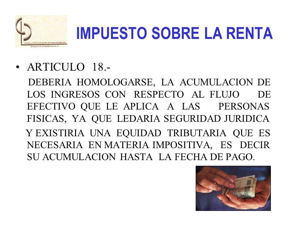 IMPUESTO SOBRE LA RENTA ARTICULO 18.- DEBERIA HOMOLOGARSE, LA ACUMULACION DE LOS INGRESOS CON RESPECTO AL FLUJO DE EFECTIVO QUE LE APLICA A LAS PERSON