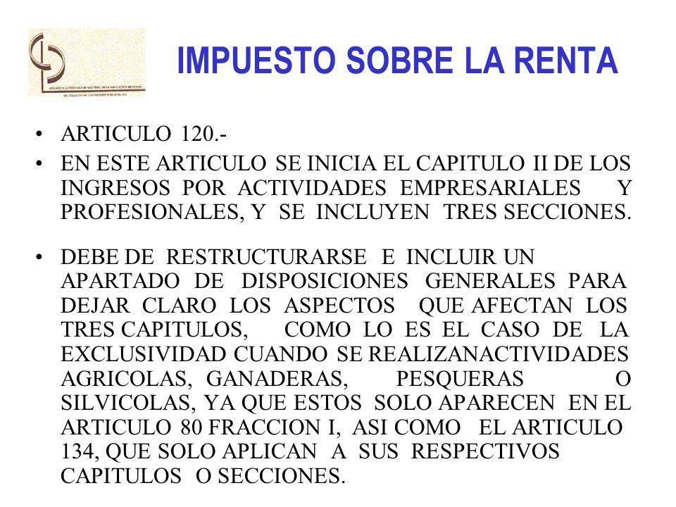 IMPUESTO SOBRE LA RENTA ARTICULO 120.- EN ESTE ARTICULO SE INICIA EL CAPITULO II DE LOS INGRESOS POR ACTIVIDADES EMPRESARIALES Y PROFESIONALES, Y SE I
