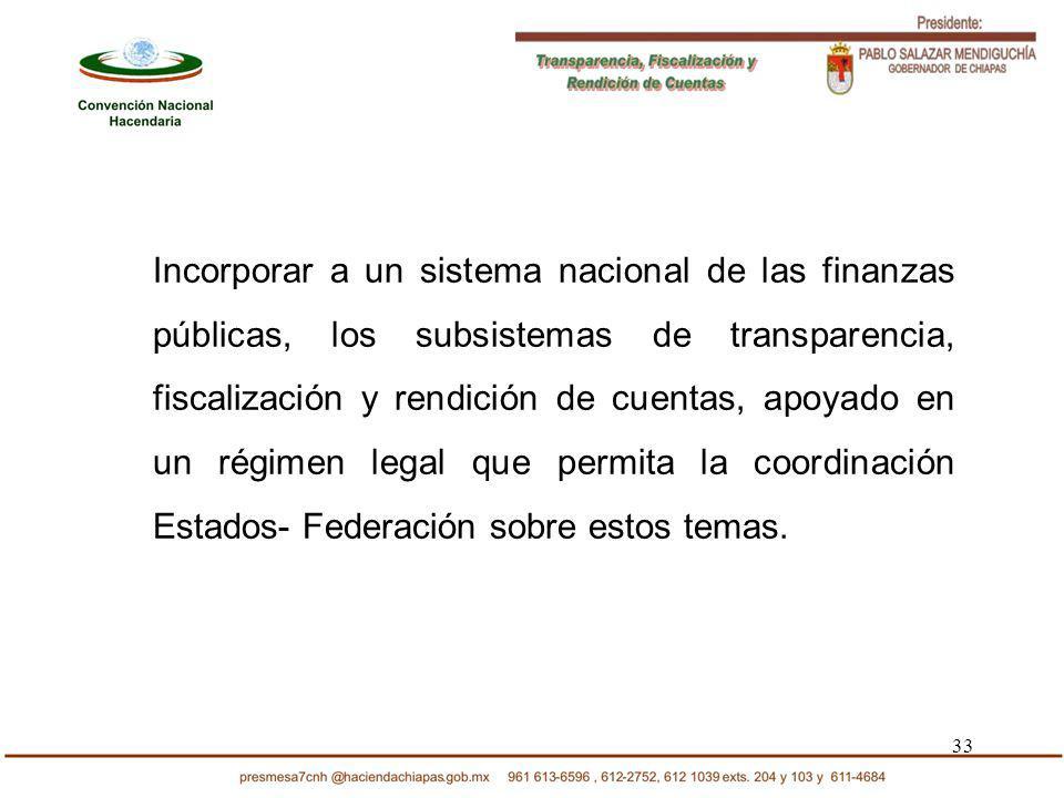 33 Incorporar a un sistema nacional de las finanzas públicas, los subsistemas de transparencia, fiscalización y rendición de cuentas, apoyado en un ré
