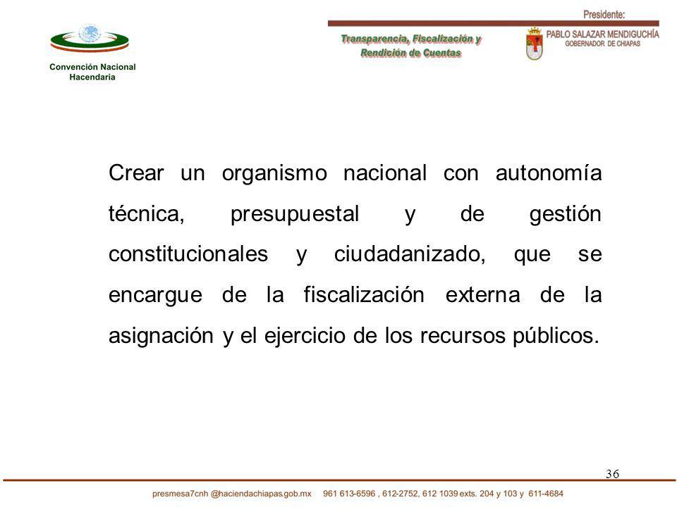 36 Crear un organismo nacional con autonomía técnica, presupuestal y de gestión constitucionales y ciudadanizado, que se encargue de la fiscalización