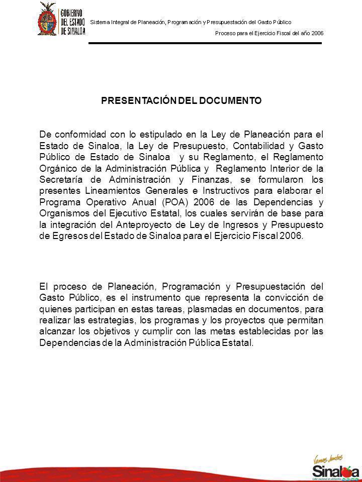 PRESENTACIÓN DEL DOCUMENTO De conformidad con lo estipulado en la Ley de Planeación para el Estado de Sinaloa, la Ley de Presupuesto, Contabilidad y Gasto Público de Estado de Sinaloa y su Reglamento, el Reglamento Orgánico de la Administración Pública y Reglamento Interior de la Secretaría de Administración y Finanzas, se formularon los presentes Lineamientos Generales e Instructivos para elaborar el Programa Operativo Anual (POA) 2006 de las Dependencias y Organismos del Ejecutivo Estatal, los cuales servirán de base para la integración del Anteproyecto de Ley de Ingresos y Presupuesto de Egresos del Estado de Sinaloa para el Ejercicio Fiscal 2006.