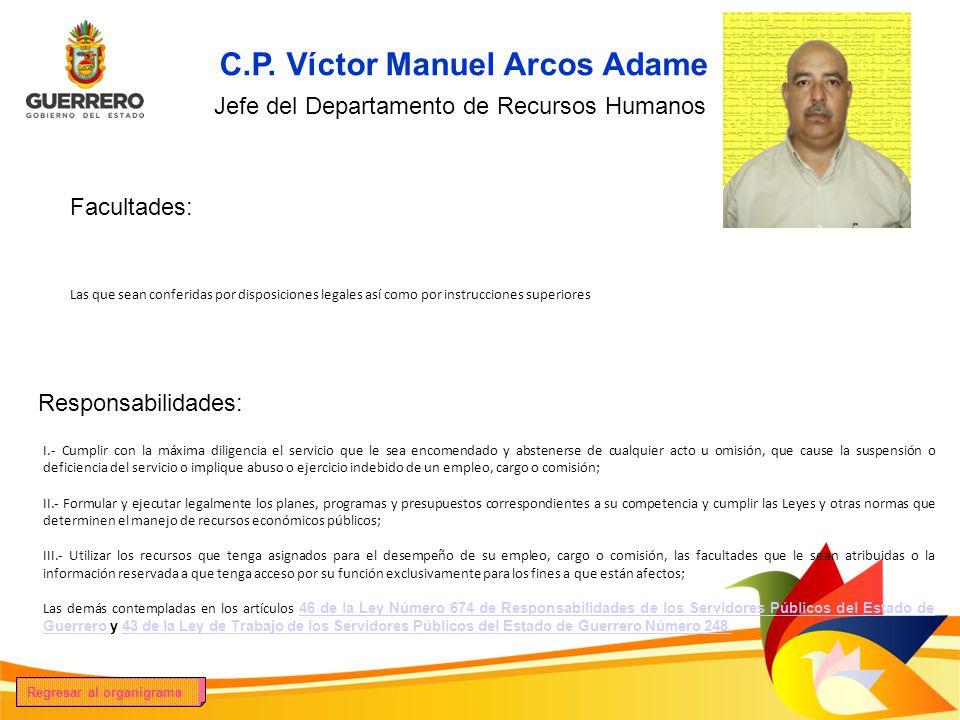 Facultades: Responsabilidades: Las que sean conferidas por disposiciones legales así como por instrucciones superiores C.P. Víctor Manuel Arcos Adame