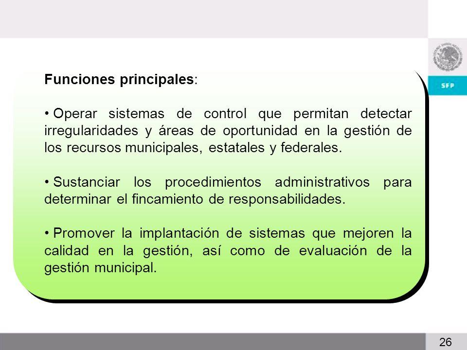 7 26 Funciones principales: Operar sistemas de control que permitan detectar irregularidades y áreas de oportunidad en la gestión de los recursos municipales, estatales y federales.