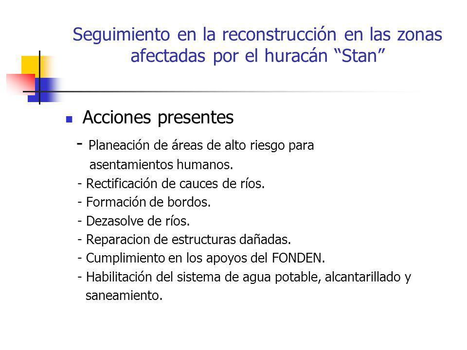 Seguimiento en la reconstrucción en las zonas afectadas por el huracán Stan Acciones presentes - Planeación de áreas de alto riesgo para asentamientos humanos.