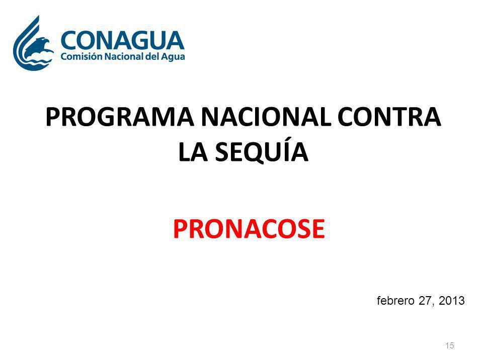 PROGRAMA NACIONAL CONTRA LA SEQUÍA PRONACOSE 15 febrero 27, 2013