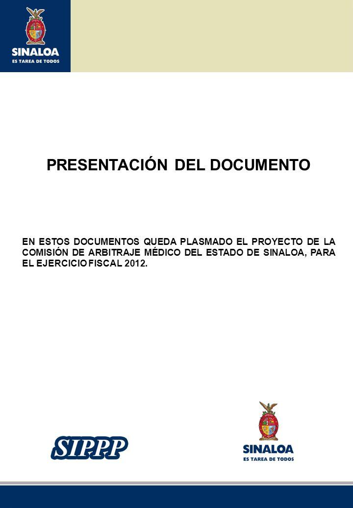 Sistema Integral de Planeación, Programación y Presupuestación del Gasto Público Proceso para el Ejercicio Fiscal del año 2012 PRESENTACIÓN DEL DOCUMENTO EN ESTOS DOCUMENTOS QUEDA PLASMADO EL PROYECTO DE LA COMISIÓN DE ARBITRAJE MÉDICO DEL ESTADO DE SINALOA, PARA EL EJERCICIO FISCAL 2012.