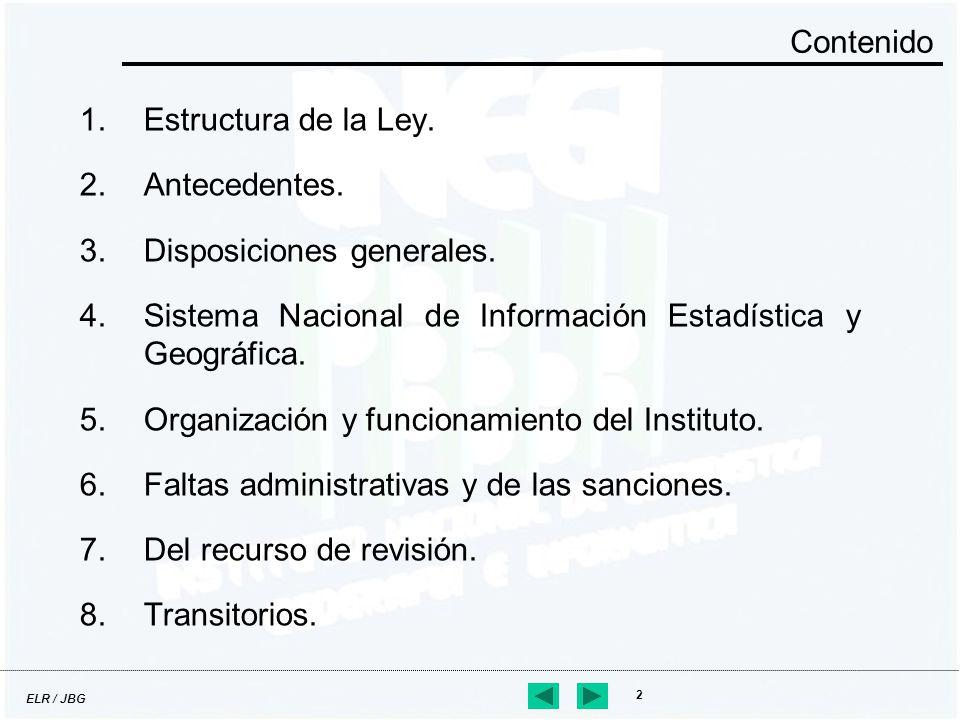 ELR / JBG 2 Contenido 1.Estructura de la Ley. 2.Antecedentes. 3.Disposiciones generales. 4.Sistema Nacional de Información Estadística y Geográfica. 5