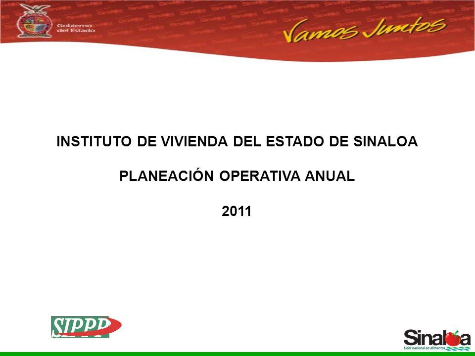 Sistema Integral de Planeación, Programación y Presupuestación del Gasto Público Proceso para el Ejercicio Fiscal del año 2005 INSTITUTO DE VIVIENDA DEL ESTADO DE SINALOA PLANEACIÓN OPERATIVA ANUAL 2011