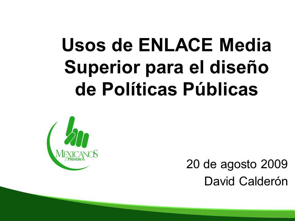 Usos de ENLACE Media Superior para el diseño de Políticas Públicas 20 de agosto 2009 David Calderón