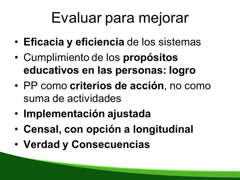 Evaluar para mejorar Eficacia y eficiencia de los sistemas Cumplimiento de los propósitos educativos en las personas: logro PP como criterios de acción, no como suma de actividades Implementación ajustada Censal, con opción a longitudinal Verdad y Consecuencias