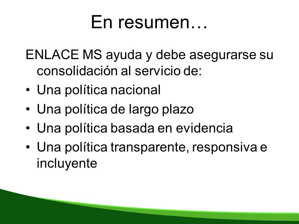 En resumen… ENLACE MS ayuda y debe asegurarse su consolidación al servicio de: Una política nacional Una política de largo plazo Una política basada en evidencia Una política transparente, responsiva e incluyente