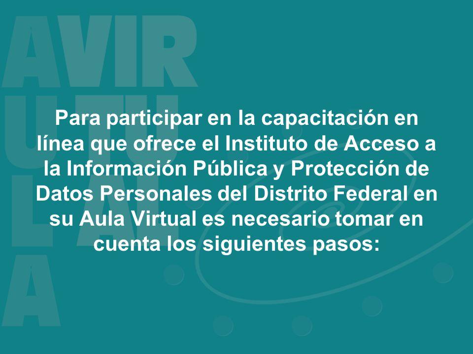 Para participar en la capacitación en línea que ofrece el Instituto de Acceso a la Información Pública y Protección de Datos Personales del Distrito Federal en su Aula Virtual es necesario tomar en cuenta los siguientes pasos: