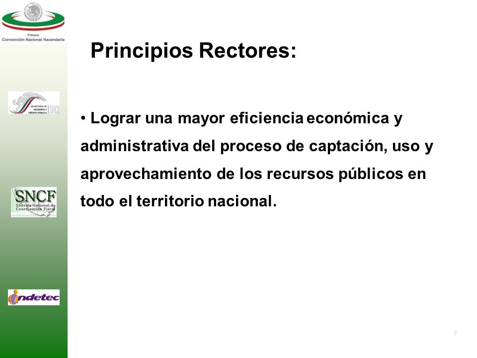 7 Principios Rectores: Lograr una mayor eficiencia económica y administrativa del proceso de captación, uso y aprovechamiento de los recursos públicos en todo el territorio nacional.