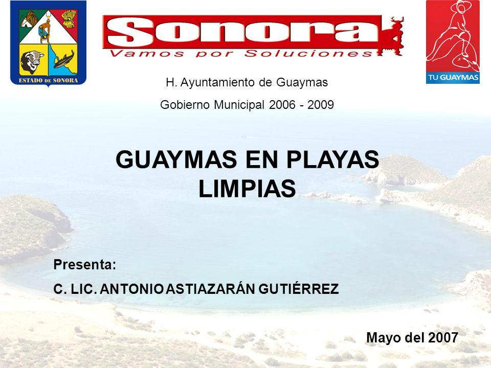 Presenta: C. LIC. ANTONIO ASTIAZARÁN GUTIÉRREZ GUAYMAS EN PLAYAS LIMPIAS Mayo del 2007 H. Ayuntamiento de Guaymas Gobierno Municipal 2006 - 2009
