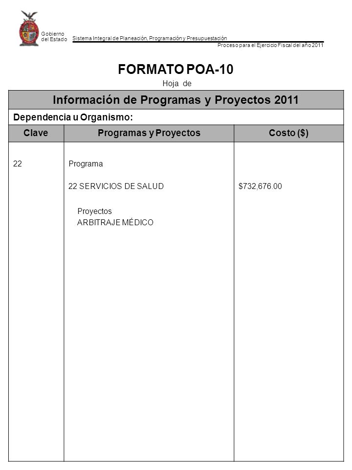 Sistema Integral de Planeación, Programación y Presupuestación Proceso para el Ejercicio Fiscal del año 2011 Gobierno del Estado FORMATO POA-10 Hoja de Información de Programas y Proyectos 2011 Dependencia u Organismo: ClaveProgramas y ProyectosCosto ($) 22Programa 22 SERVICIOS DE SALUD$732,676.00 Proyectos ARBITRAJE MÉDICO