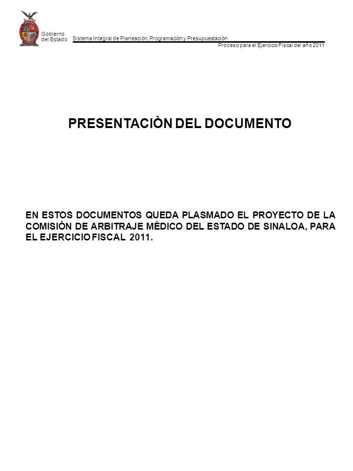 Sistema Integral de Planeación, Programación y Presupuestación Proceso para el Ejercicio Fiscal del año 2011 Gobierno del Estado PRESENTACIÒN DEL DOCUMENTO EN ESTOS DOCUMENTOS QUEDA PLASMADO EL PROYECTO DE LA COMISIÓN DE ARBITRAJE MÉDICO DEL ESTADO DE SINALOA, PARA EL EJERCICIO FISCAL 2011.