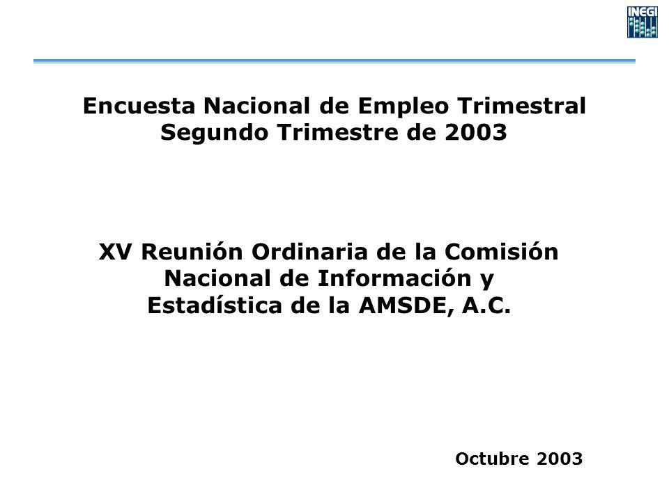 Encuesta Nacional de Empleo Trimestral Segundo Trimestre de 2003 Octubre 2003 XV Reunión Ordinaria de la Comisión Nacional de Información y Estadística de la AMSDE, A.C.