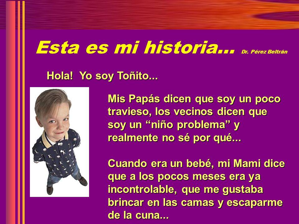 Esta es mi historia… Dr. Pérez Beltrán Hola! Yo soy Toñito... Mis Papás dicen que soy un poco travieso, los vecinos dicen que soy un niño problema y r