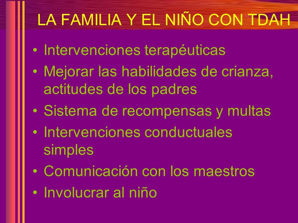 LA FAMILIA Y EL NIÑO CON TDAH Intervenciones terapéuticas Mejorar las habilidades de crianza, actitudes de los padres Sistema de recompensas y multas