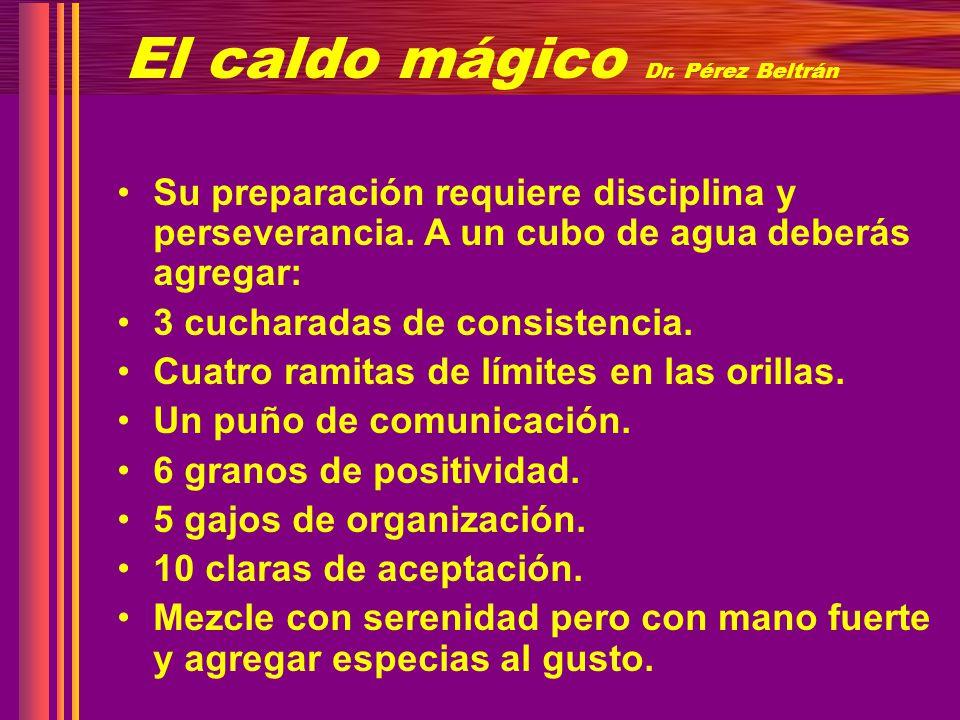 El caldo mágico Dr. Pérez Beltrán Su preparación requiere disciplina y perseverancia. A un cubo de agua deberás agregar: 3 cucharadas de consistencia.