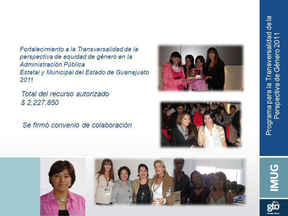 Programa para la Transversalidad de la Perspectiva de Género 2011 Total del recurso autorizado $ 2,227,850 Se firmó convenio de colaboración Fortalecimiento a la Transversalidad de la perspectiva de equidad de género en la Administración Pública Estatal y Municipal del Estado de Guanajuato 2011