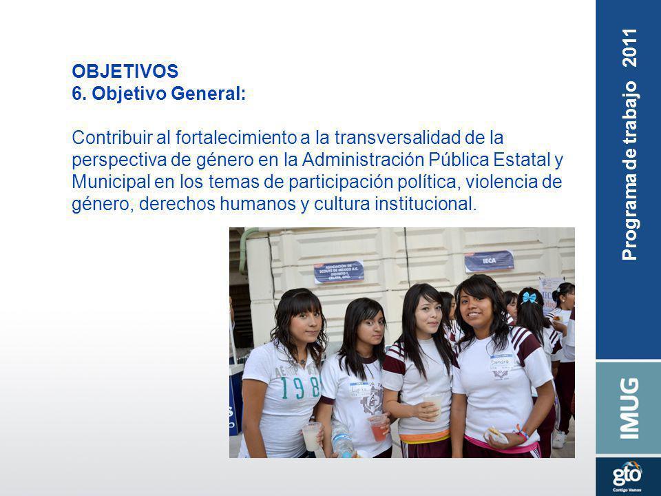 Programa de trabajo 2011 OBJETIVOS 6. Objetivo General: Contribuir al fortalecimiento a la transversalidad de la perspectiva de género en la Administr