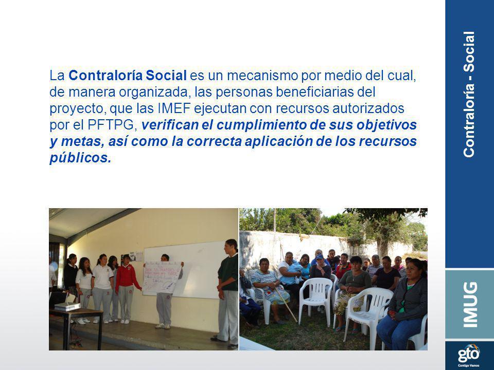 Contraloría - Social La Contraloría Social es un mecanismo por medio del cual, de manera organizada, las personas beneficiarias del proyecto, que las IMEF ejecutan con recursos autorizados por el PFTPG, verifican el cumplimiento de sus objetivos y metas, así como la correcta aplicación de los recursos públicos.
