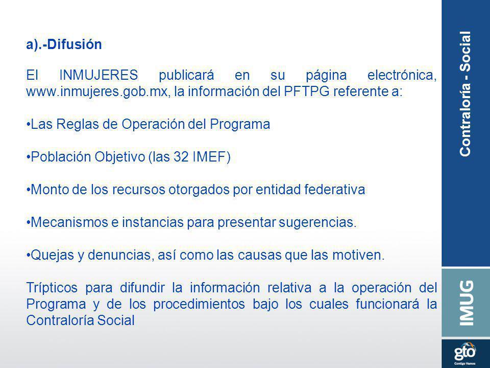 Contraloría - Social a).-Difusión El INMUJERES publicará en su página electrónica, www.inmujeres.gob.mx, la información del PFTPG referente a: Las Reg
