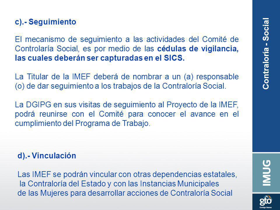 c).- Seguimiento El mecanismo de seguimiento a las actividades del Comité de Controlaría Social, es por medio de las cédulas de vigilancia, las cuales