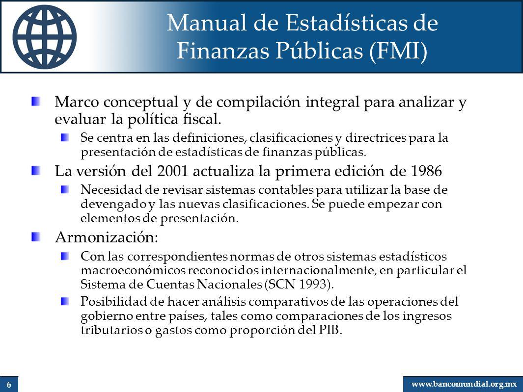 7 www.bancomundial.org.mx Manual de Estadísticas de Finanzas Públicas (FMI) Clasificaciones: Subsectores de gobierno Ingresos Gastos: Económica Funcional (CFG/OCDE) Clasificación cruzada económica/funcional Medidas de posición fiscal