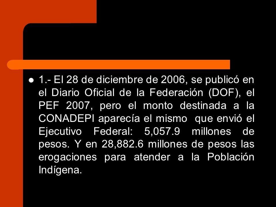 1.- El 28 de diciembre de 2006, se publicó en el Diario Oficial de la Federación (DOF), el PEF 2007, pero el monto destinada a la CONADEPI aparecía el mismo que envió el Ejecutivo Federal: 5,057.9 millones de pesos.