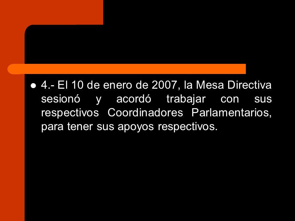4.- El 10 de enero de 2007, la Mesa Directiva sesionó y acordó trabajar con sus respectivos Coordinadores Parlamentarios, para tener sus apoyos respectivos.
