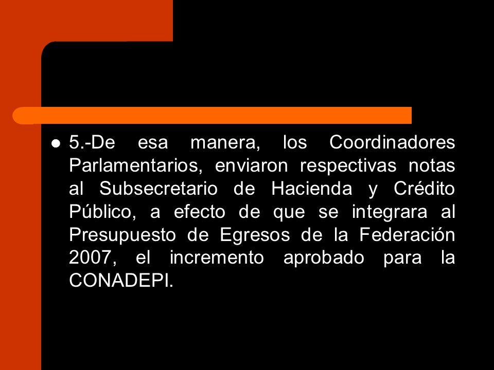 5.-De esa manera, los Coordinadores Parlamentarios, enviaron respectivas notas al Subsecretario de Hacienda y Crédito Público, a efecto de que se integrara al Presupuesto de Egresos de la Federación 2007, el incremento aprobado para la CONADEPI.