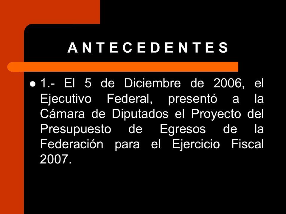 A N T E C E D E N T E S 1.- El 5 de Diciembre de 2006, el Ejecutivo Federal, presentó a la Cámara de Diputados el Proyecto del Presupuesto de Egresos de la Federación para el Ejercicio Fiscal 2007.