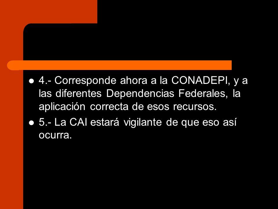 4.- Corresponde ahora a la CONADEPI, y a las diferentes Dependencias Federales, la aplicación correcta de esos recursos.