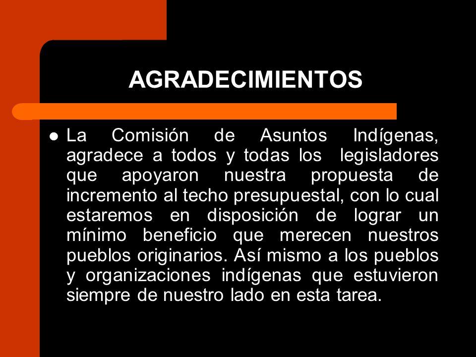 AGRADECIMIENTOS La Comisión de Asuntos Indígenas, agradece a todos y todas los legisladores que apoyaron nuestra propuesta de incremento al techo presupuestal, con lo cual estaremos en disposición de lograr un mínimo beneficio que merecen nuestros pueblos originarios.