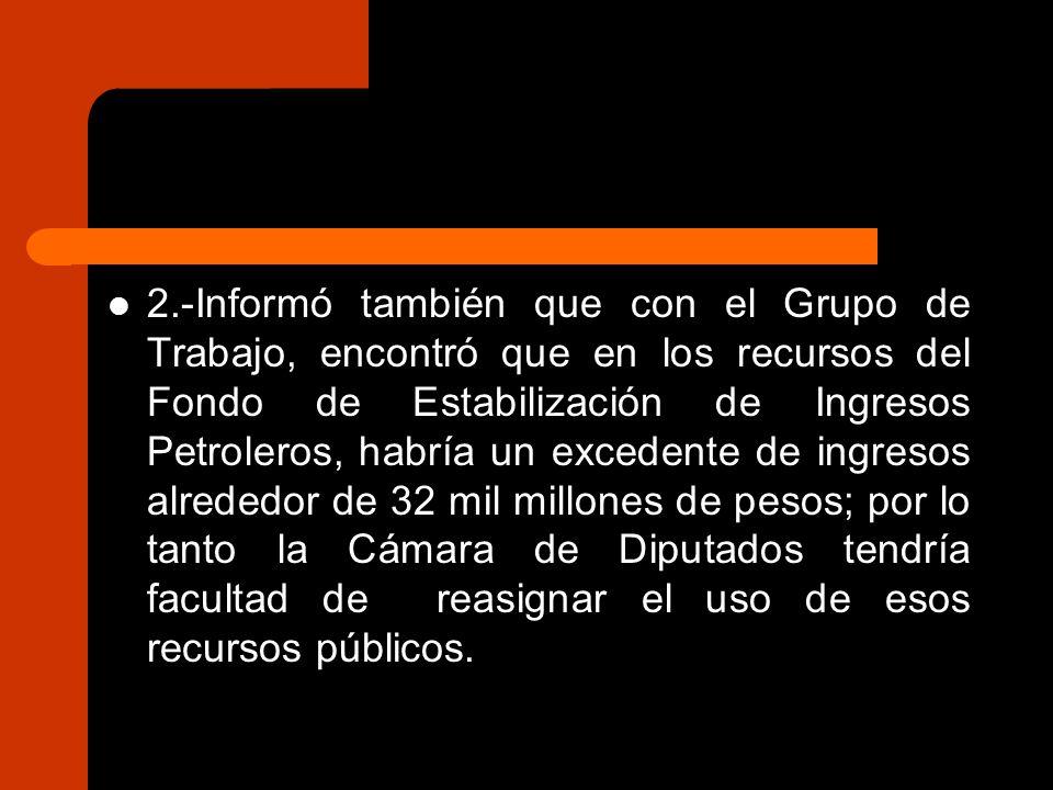 2.-Informó también que con el Grupo de Trabajo, encontró que en los recursos del Fondo de Estabilización de Ingresos Petroleros, habría un excedente de ingresos alrededor de 32 mil millones de pesos; por lo tanto la Cámara de Diputados tendría facultad de reasignar el uso de esos recursos públicos.