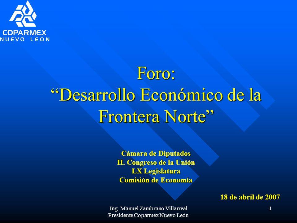 Ing. Manuel Zambrano Villarreal Presidente Coparmex Nuevo León 1 Foro: Desarrollo Económico de la Frontera Norte Cámara de Diputados H. Congreso de la