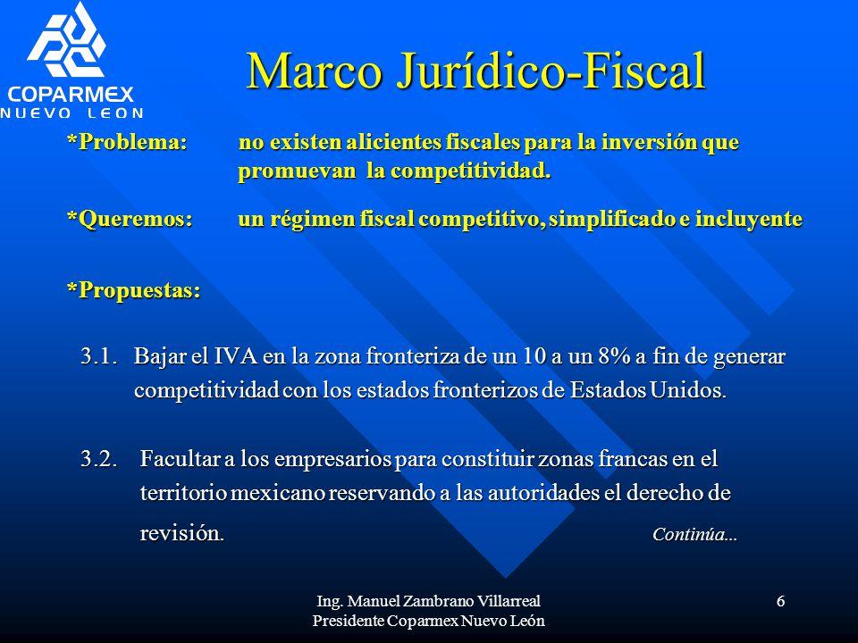 Ing. Manuel Zambrano Villarreal Presidente Coparmex Nuevo León 6 Marco Jurídico-Fiscal 3.1. Bajar el IVA en la zona fronteriza de un 10 a un 8% a fin