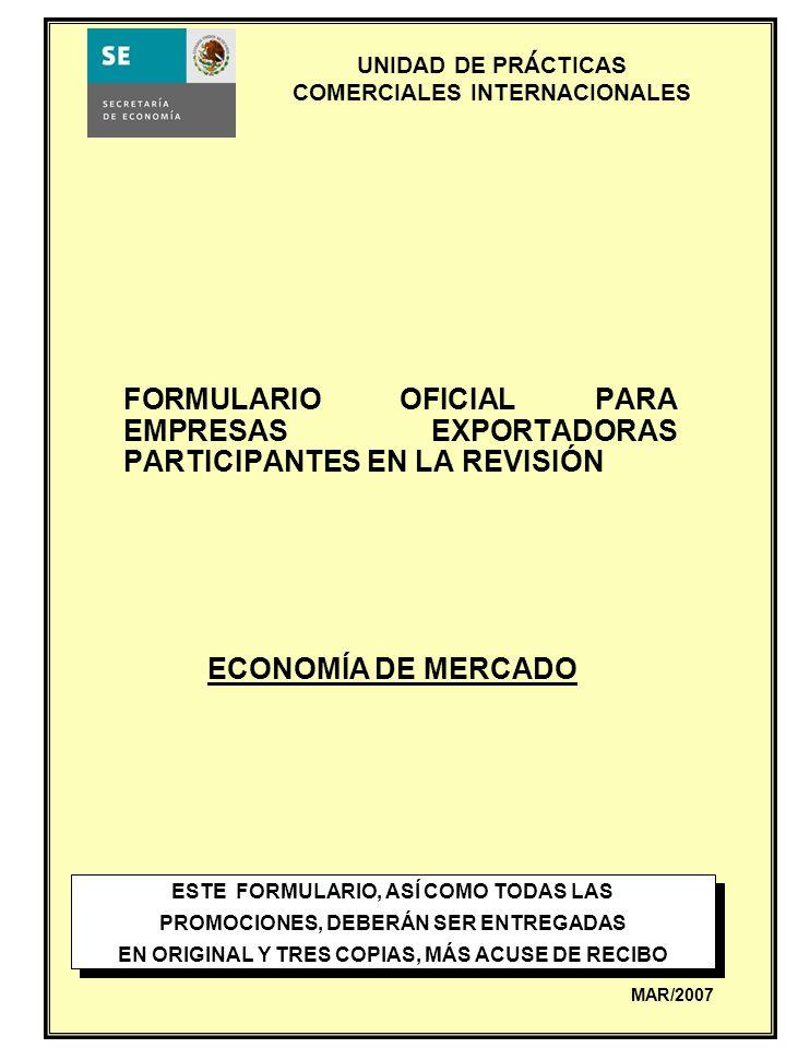 UNIDAD DE PRACTICAS COMERCIALES INTERNACIONALES FORMULARIO OFICIAL PARA EXPORTADORAS Nombre del representante legal:________________________________________ Firma: _____________________________________________________________ Fecha: _____________________________________________________________ Declaro bajo protesta de decir verdad que la empresa _____________________________________________________ exportó, durante el periodo de revisión, la mercancía objeto de revisión y que la información contenida en el formulario que a continuación se contesta es completa y correcta.