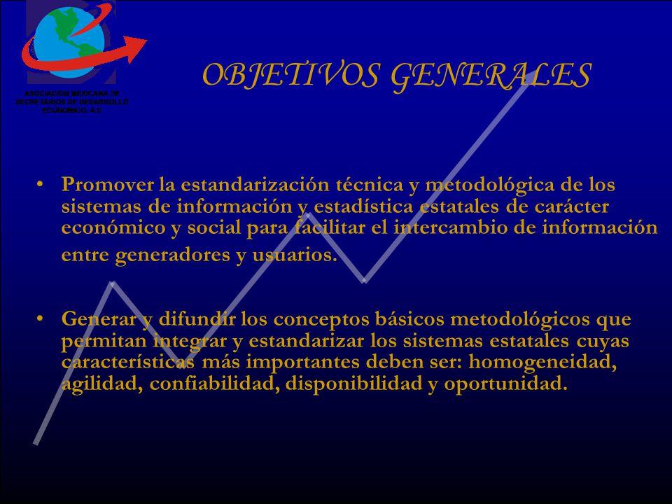 OBJETIVOS GENERALES Promover la estandarización técnica y metodológica de los sistemas de información y estadística estatales de carácter económico y social para facilitar el intercambio de información entre generadores y usuarios.
