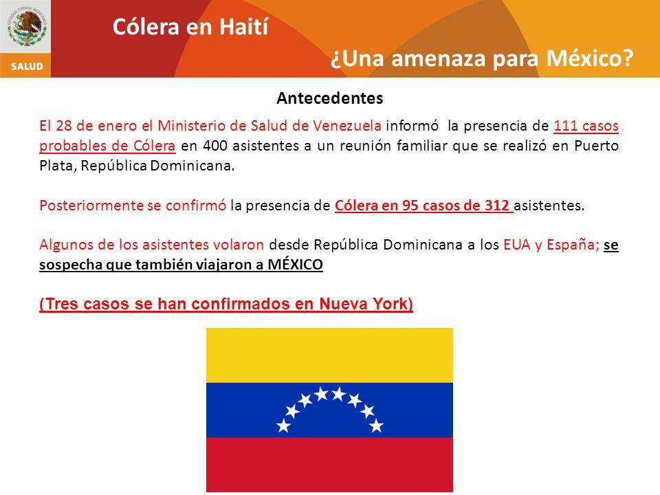 Antecedentes Cólera en Haití ¿Una amenaza para México? El 28 de enero el Ministerio de Salud de Venezuela informó la presencia de 111 casos probables