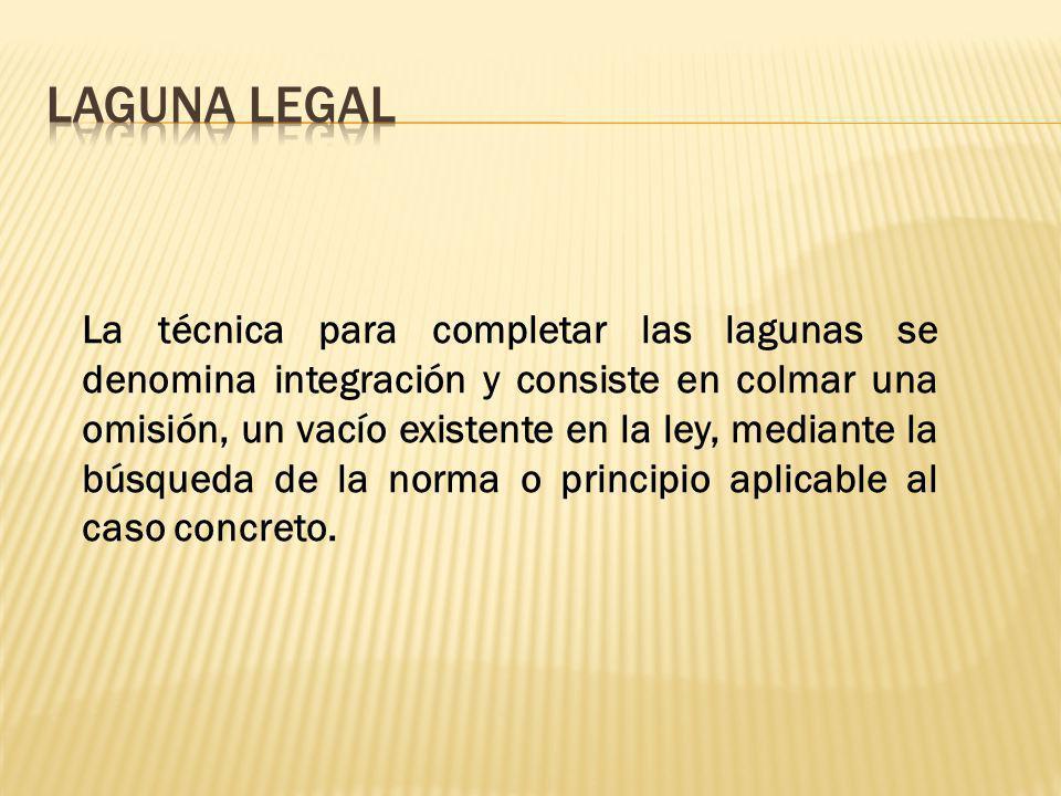 La técnica para completar las lagunas se denomina integración y consiste en colmar una omisión, un vacío existente en la ley, mediante la búsqueda de la norma o principio aplicable al caso concreto.