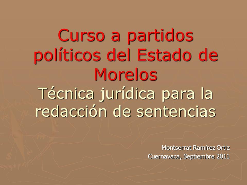 Curso a partidos políticos del Estado de Morelos Técnica jurídica para la redacción de sentencias Montserrat Ramírez Ortiz Cuernavaca, Septiembre 2011