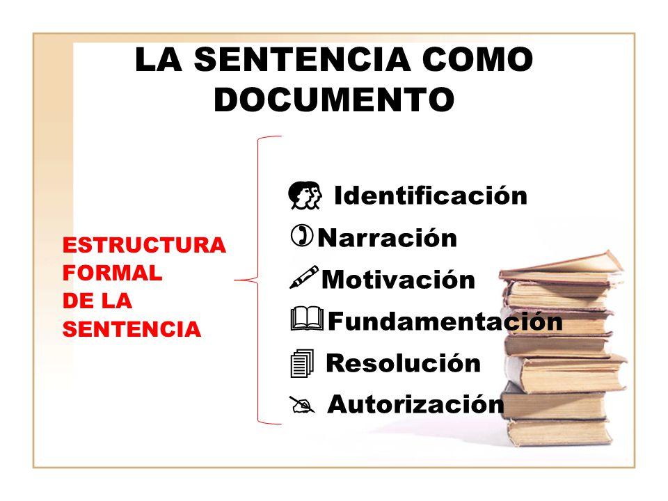 LA SENTENCIA COMO DOCUMENTO ESTRUCTURA FORMAL DE LA SENTENCIA Identificación Narración Motivación Fundamentación Resolución Autorización
