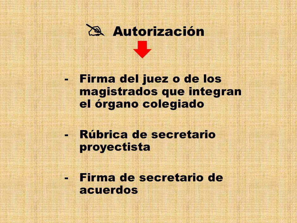 -Firma del juez o de los magistrados que integran el órgano colegiado -Rúbrica de secretario proyectista -Firma de secretario de acuerdos Autorización