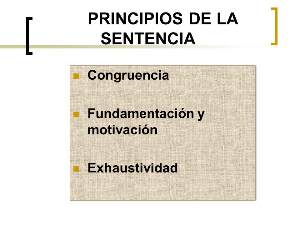 PRINCIPIOS DE LA SENTENCIA Congruencia Fundamentación y motivación Exhaustividad Congruencia Fundamentación y motivación Exhaustividad