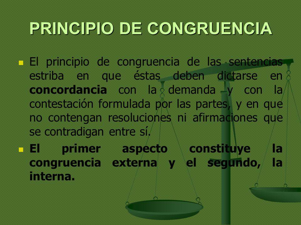 PRINCIPIO DE CONGRUENCIA El principio de congruencia de las sentencias estriba en que éstas deben dictarse en concordancia con la demanda y con la contestación formulada por las partes, y en que no contengan resoluciones ni afirmaciones que se contradigan entre sí.