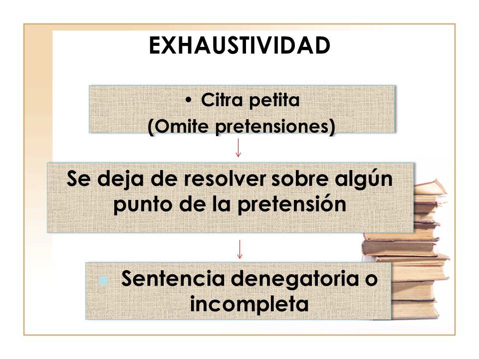 EXHAUSTIVIDAD Citra petita (Omite pretensiones) Citra petita (Omite pretensiones) Se deja de resolver sobre algún punto de la pretensión Sentencia denegatoria o incompleta